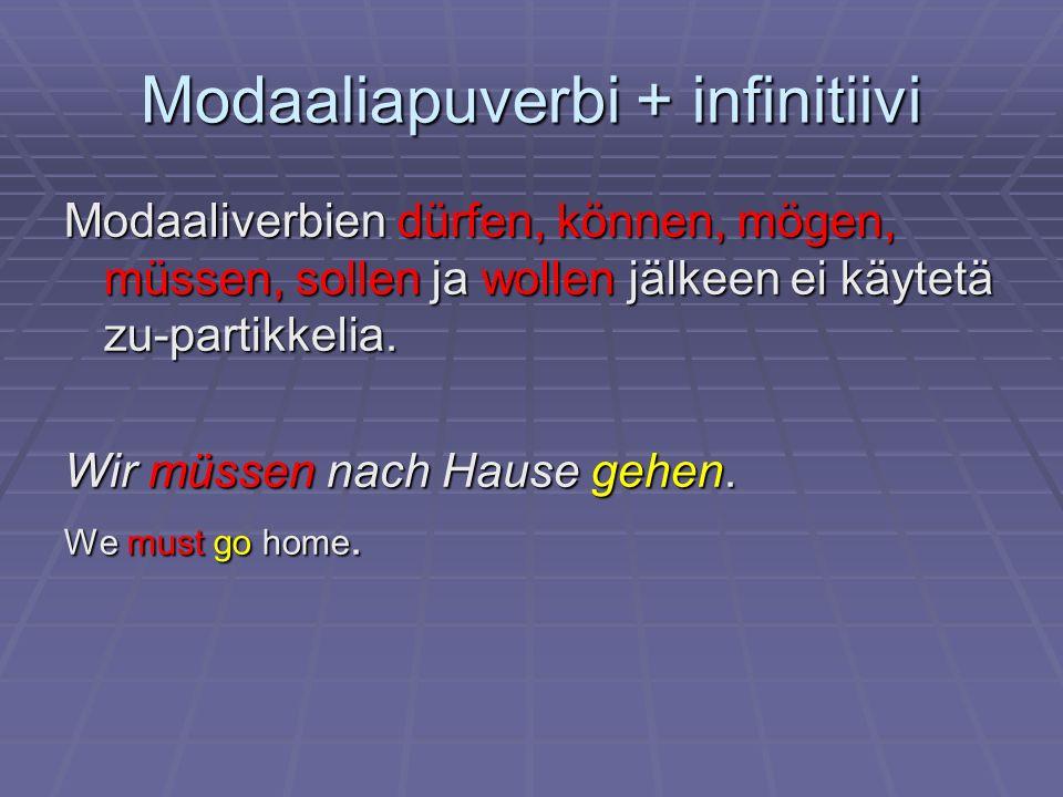 Modaaliapuverbi + infinitiivi Modaaliverbien dürfen, können, mögen, müssen, sollen ja wollen jälkeen ei käytetä zu-partikkelia. Wir müssen nach Hause