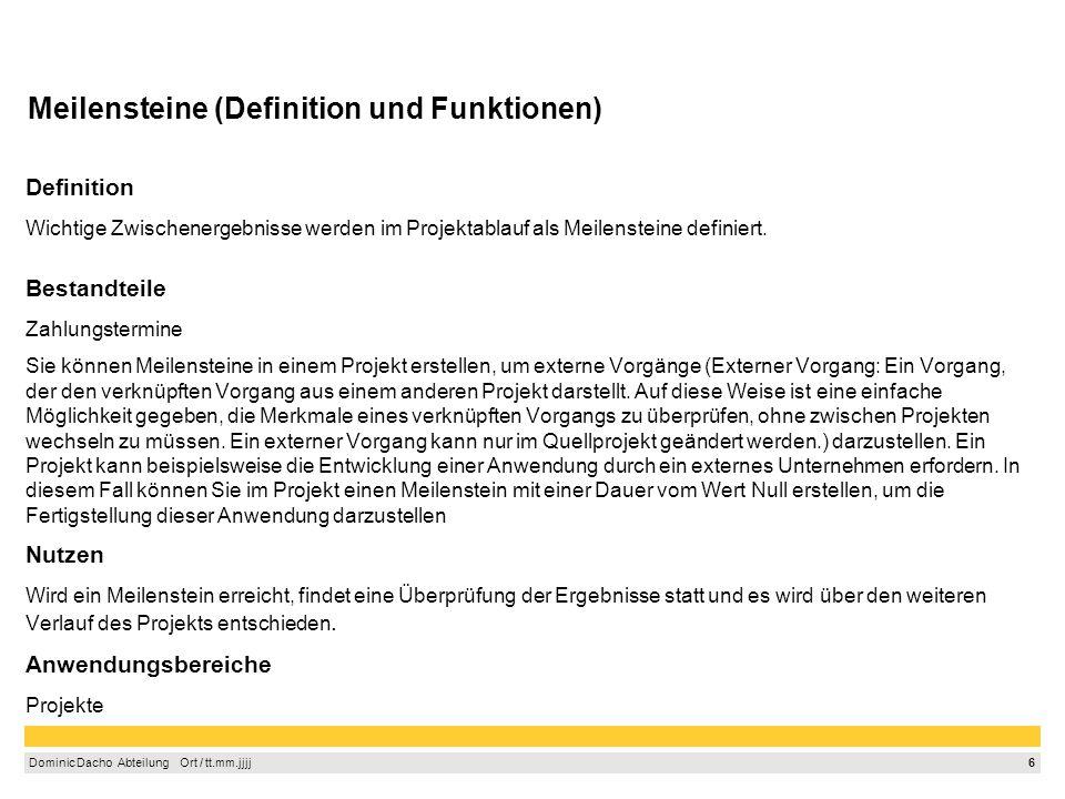 6 Dominic Dacho Abteilung Ort / tt.mm.jjjj Meilensteine (Definition und Funktionen) Definition Wichtige Zwischenergebnisse werden im Projektablauf als Meilensteine definiert.