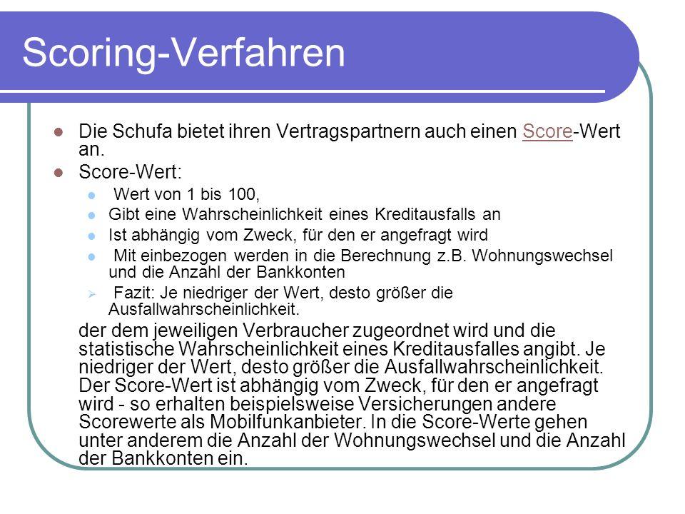 Scoring-Verfahren Die Schufa bietet ihren Vertragspartnern auch einen Score-Wert an.Score Score-Wert: Wert von 1 bis 100, Gibt eine Wahrscheinlichkeit eines Kreditausfalls an Ist abhängig vom Zweck, für den er angefragt wird Mit einbezogen werden in die Berechnung z.B.
