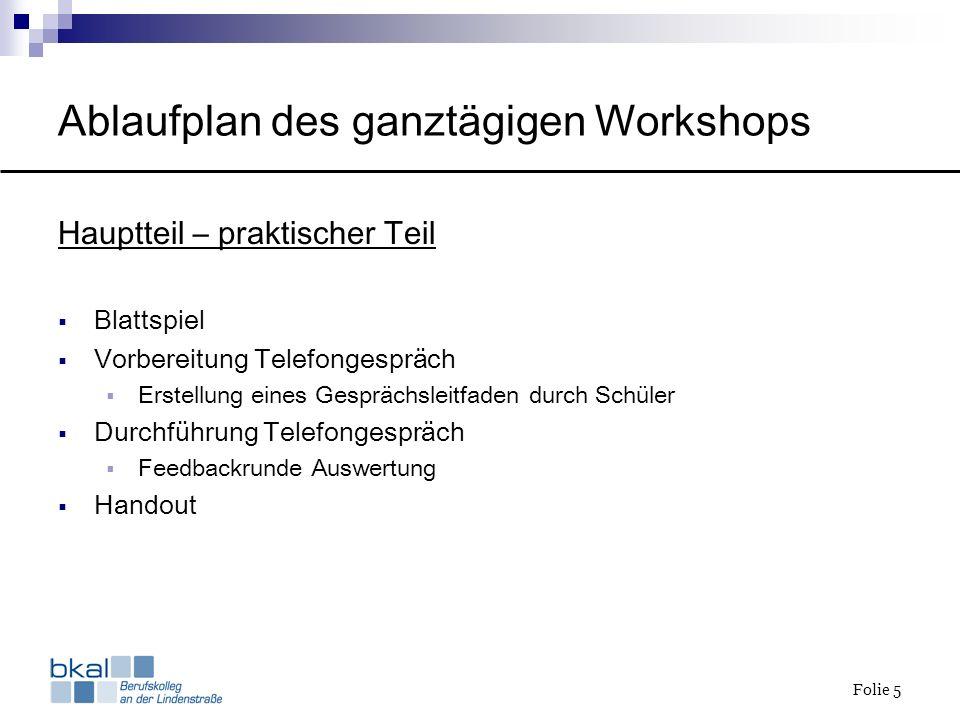 Folie 5 Ablaufplan des ganztägigen Workshops Hauptteil – praktischer Teil Blattspiel Vorbereitung Telefongespräch Erstellung eines Gesprächsleitfaden