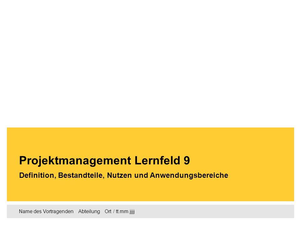 Name des Vortragenden Abteilung Ort / tt.mm.jjjj Definition, Bestandteile, Nutzen und Anwendungsbereiche Projektmanagement Lernfeld 9