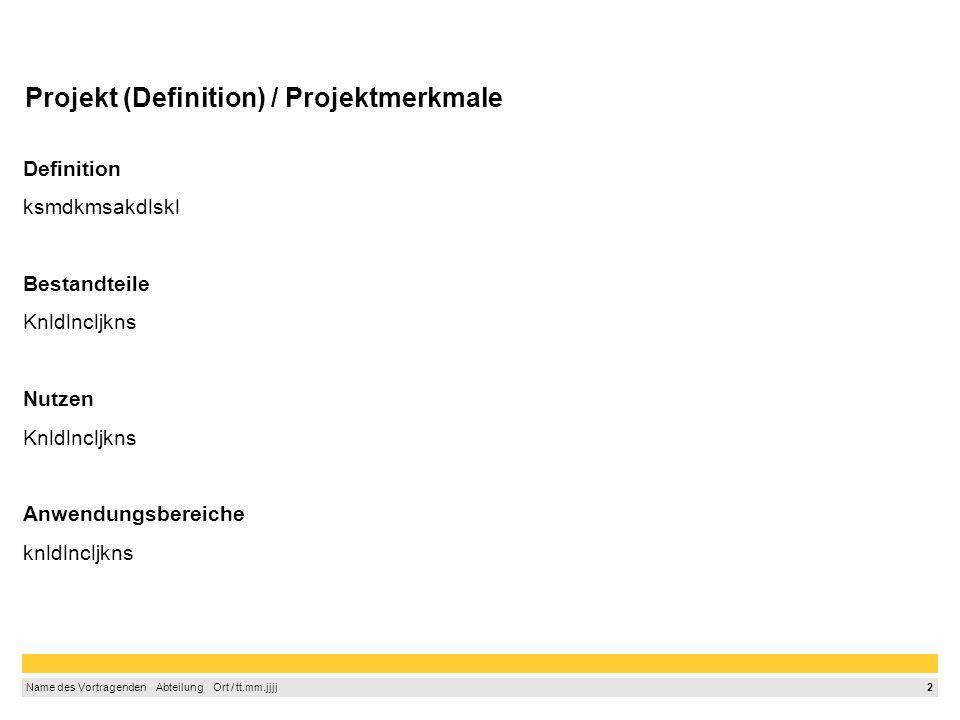 2 Name des Vortragenden Abteilung Ort / tt.mm.jjjj Projekt (Definition) / Projektmerkmale Definition ksmdkmsakdlskl Bestandteile Knldlncljkns Nutzen Knldlncljkns Anwendungsbereiche knldlncljkns