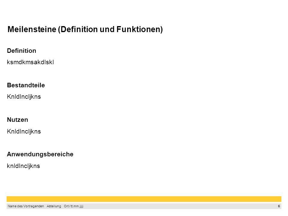 6 Name des Vortragenden Abteilung Ort / tt.mm.jjjj Meilensteine (Definition und Funktionen) Definition ksmdkmsakdlskl Bestandteile Knldlncljkns Nutzen Knldlncljkns Anwendungsbereiche knldlncljkns
