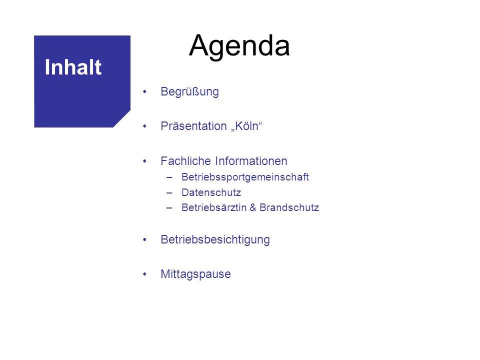 Agenda Begrüßung Präsentation Köln Fachliche Informationen –Betriebssportgemeinschaft –Datenschutz –Betriebsärztin & Brandschutz Betriebsbesichtigung Mittagspause Inhalt
