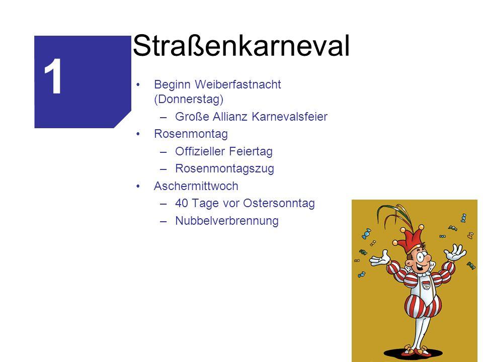 Straßenkarneval Beginn Weiberfastnacht (Donnerstag) –Große Allianz Karnevalsfeier Rosenmontag –Offizieller Feiertag –Rosenmontagszug Aschermittwoch –4