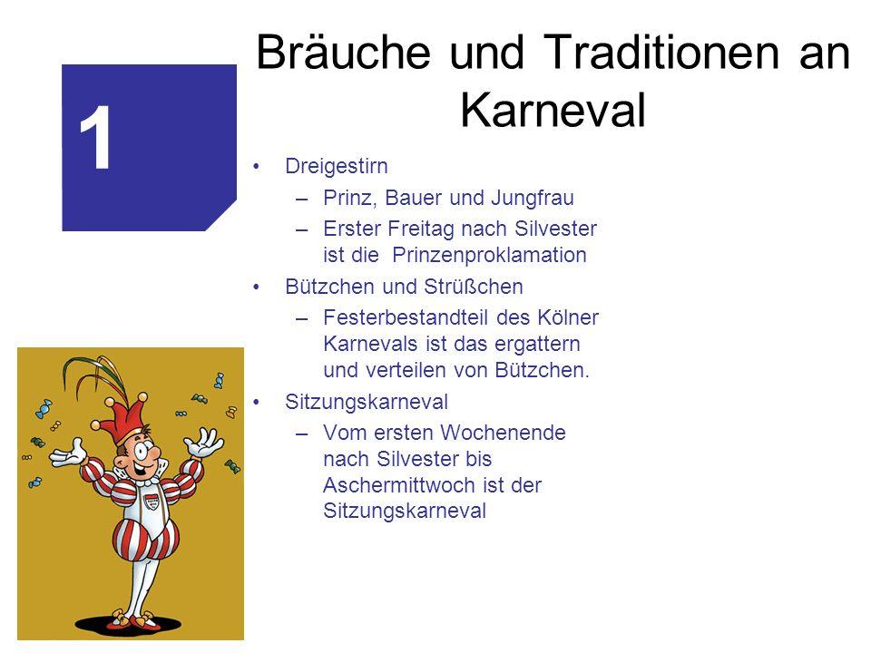 Bräuche und Traditionen an Karneval Dreigestirn –Prinz, Bauer und Jungfrau –Erster Freitag nach Silvester ist die Prinzenproklamation Bützchen und Strüßchen –Festerbestandteil des Kölner Karnevals ist das ergattern und verteilen von Bützchen.