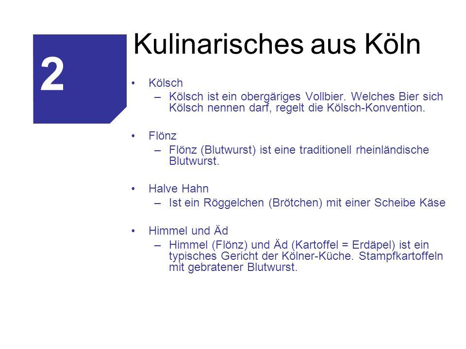 Kulinarisches aus Köln Kölsch –Kölsch ist ein obergäriges Vollbier. Welches Bier sich Kölsch nennen darf, regelt die Kölsch-Konvention. Flönz –Flönz (
