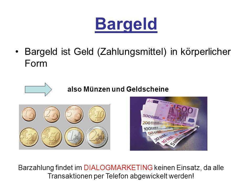 Bargeld Bargeld ist Geld (Zahlungsmittel) in körperlicher Form also Münzen und Geldscheine Barzahlung findet im DIALOGMARKETING keinen Einsatz, da all