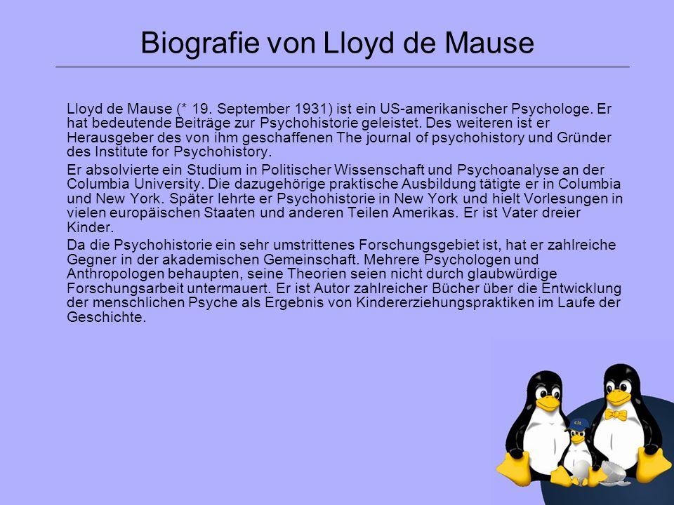 Biografie von Lloyd de Mause Lloyd de Mause (* 19. September 1931) ist ein US-amerikanischer Psychologe. Er hat bedeutende Beiträge zur Psychohistorie