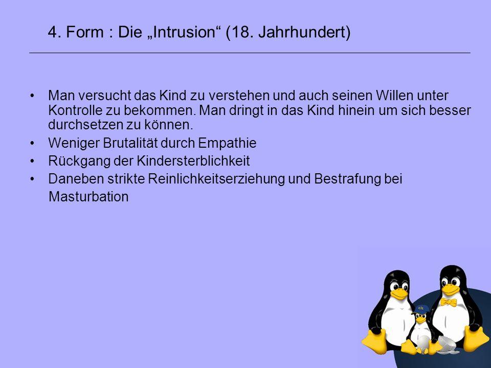 4. Form : Die Intrusion (18. Jahrhundert) Man versucht das Kind zu verstehen und auch seinen Willen unter Kontrolle zu bekommen. Man dringt in das Kin