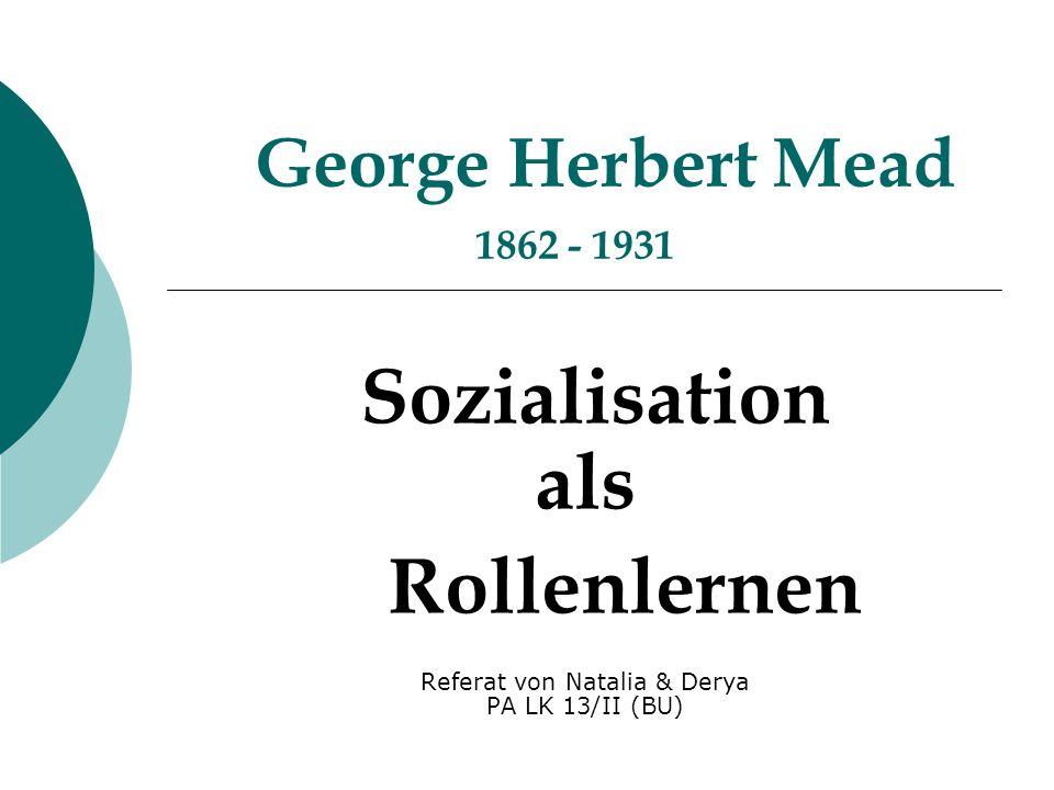 George Herbert Mead 1862 - 1931 Sozialisation als Rollenlernen Referat von Natalia & Derya PA LK 13/II (BU)