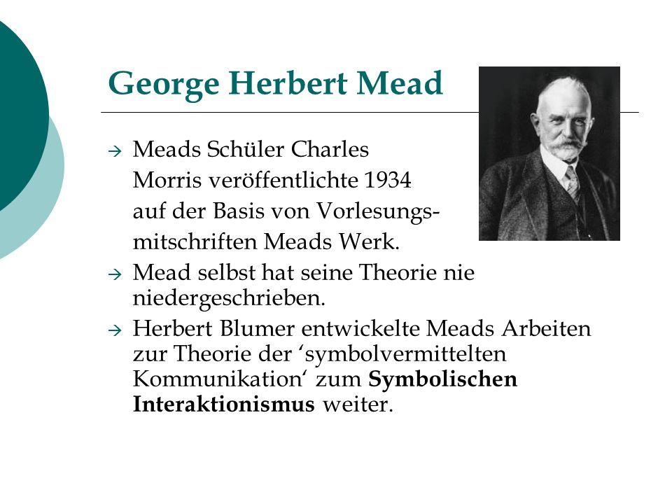 George Herbert Mead Meads Schüler Charles Morris veröffentlichte 1934 auf der Basis von Vorlesungs- mitschriften Meads Werk. Mead selbst hat seine The