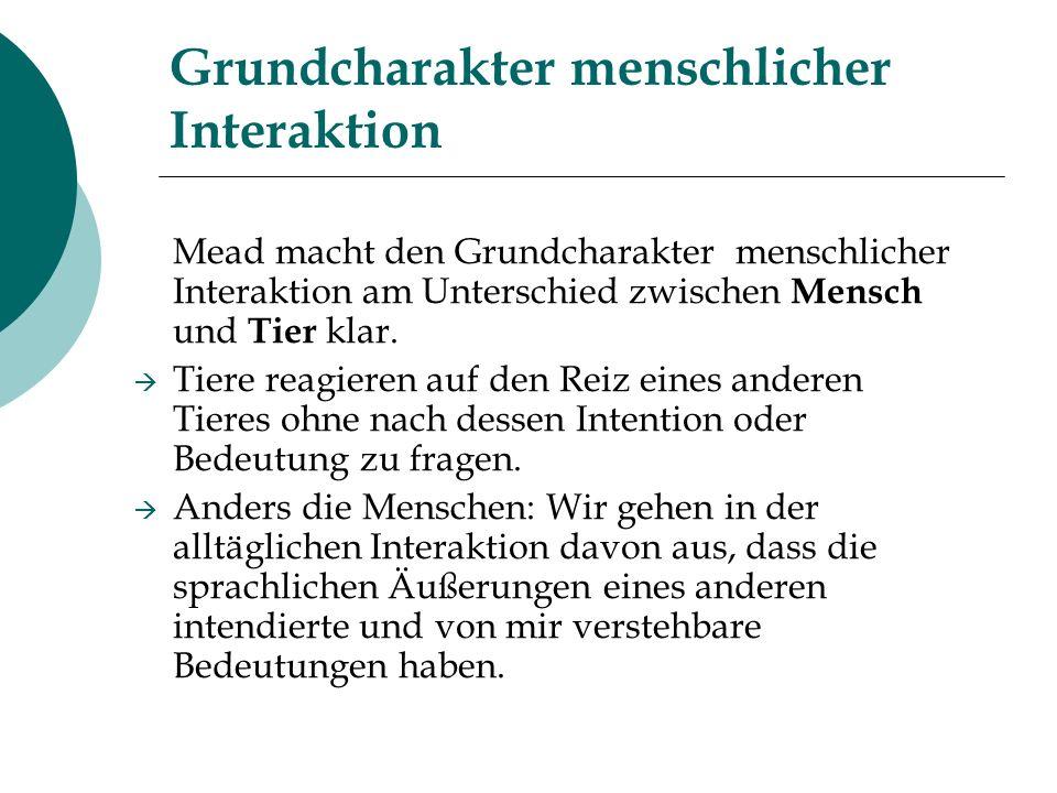 Grundcharakter menschlicher Interaktion Mead macht den Grundcharakter menschlicher Interaktion am Unterschied zwischen Mensch und Tier klar. Tiere rea