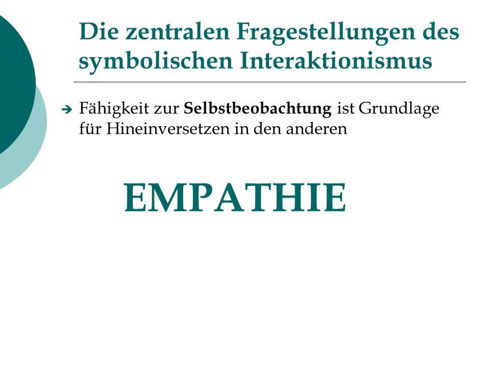 Die zentralen Fragestellungen des symbolischen Interaktionismus Fähigkeit zur Selbstbeobachtung ist Grundlage für Hineinversetzen in den anderen EMPAT
