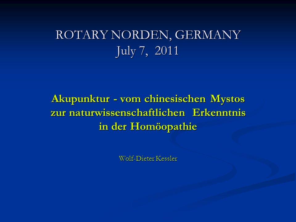 ROTARY NORDEN, GERMANY July 7, 2011 Akupunktur - vom chinesischen Mystos zur naturwissenschaftlichen Erkenntnis in der Homöopathie Wolf-Dieter Kessler
