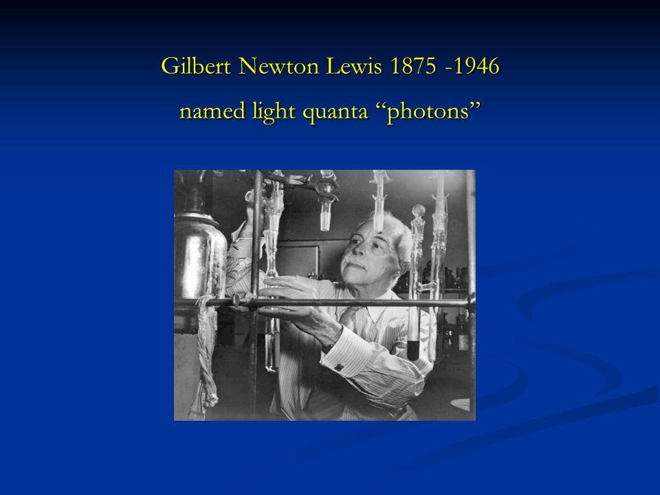 Gilbert Newton Lewis 1875 -1946 named light quanta photons
