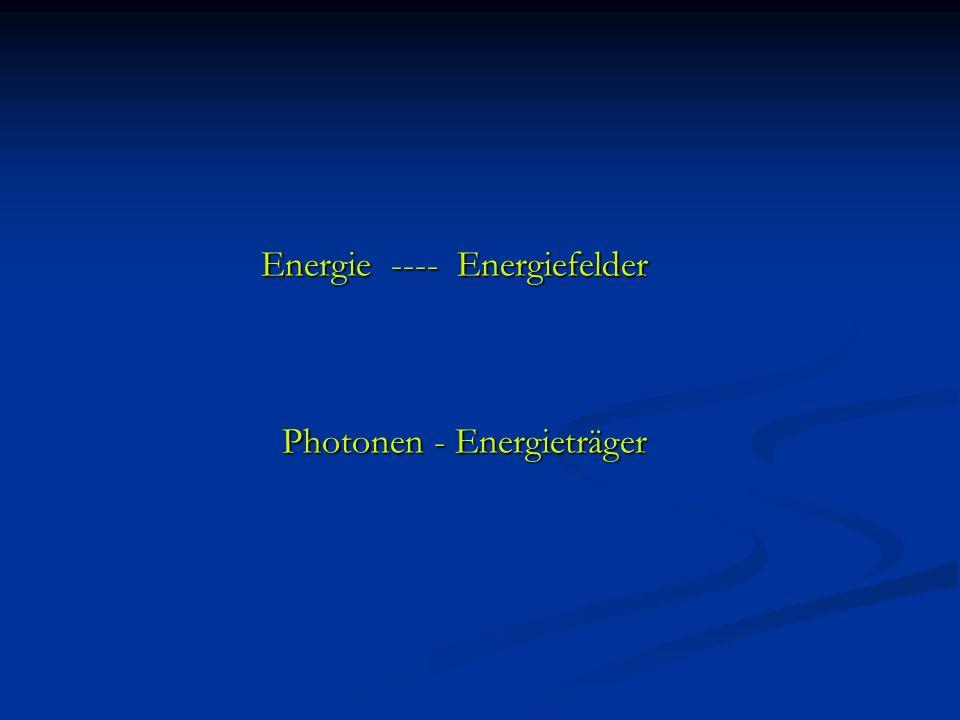 Energie ---- Energiefelder Energie ---- Energiefelder Photonen - Energieträger Photonen - Energieträger
