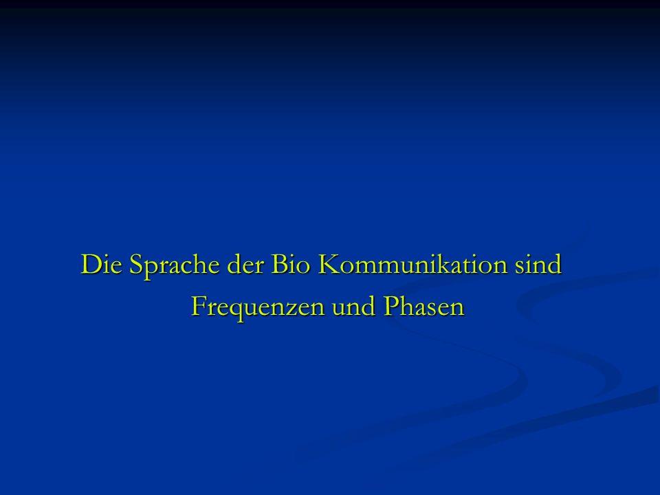 Die Sprache der Bio Kommunikation sind Die Sprache der Bio Kommunikation sind Frequenzen und Phasen Frequenzen und Phasen
