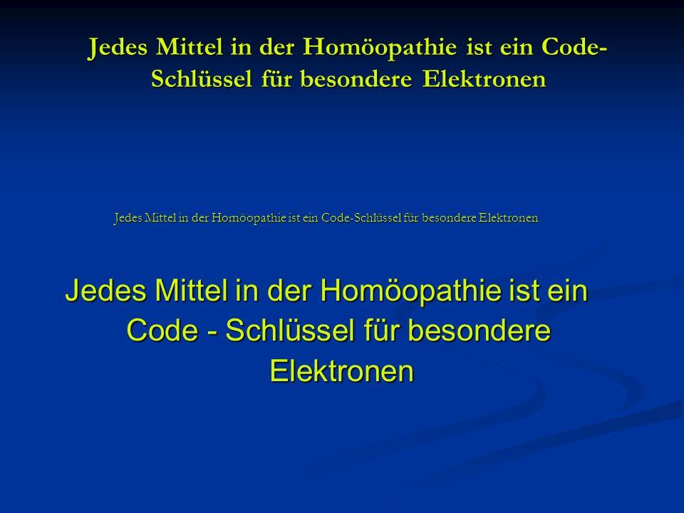 Jedes Mittel in der Homöopathie ist ein Code- Schlüssel für besondere Elektronen Jedes Mittel in der Homöopathie ist ein Code-Schlüssel für besondere