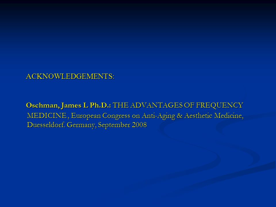 ACKNOWLEDGEMENTS: ACKNOWLEDGEMENTS: Oschman, James L Ph.D.: THE ADVANTAGES OF FREQUENCY MEDICINE, European Congress on Anti-Aging & Aesthetic Medicine
