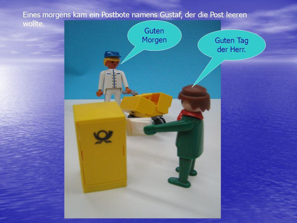 Eines morgens kam ein Postbote namens Gustaf, der die Post leeren wollte. Guten Morgen Guten Tag der Herr.