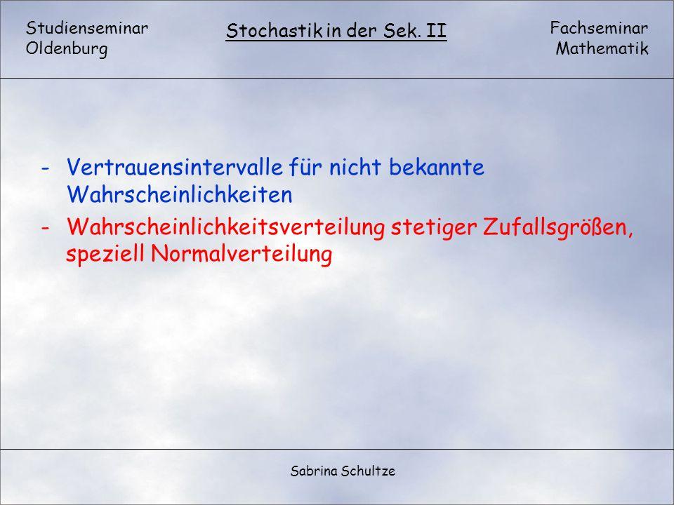 Studienseminar Oldenburg Fachseminar Mathematik Stochastik in der Sek. II Sabrina Schultze -Vertrauensintervalle für nicht bekannte Wahrscheinlichkeit