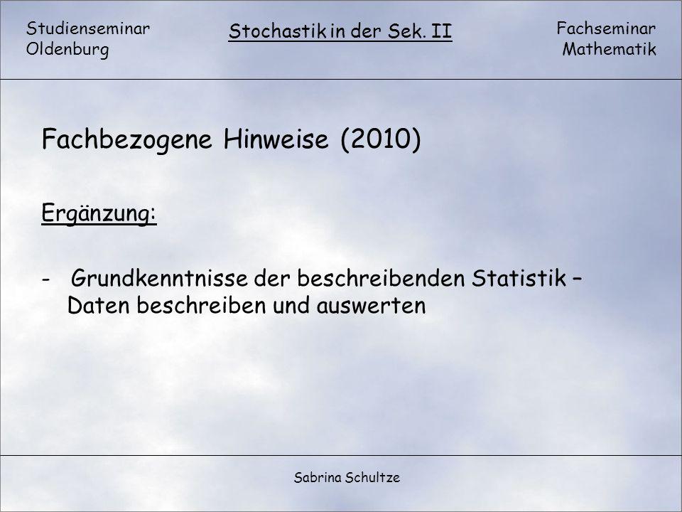 Studienseminar Oldenburg Fachseminar Mathematik Stochastik in der Sek. II Sabrina Schultze Fachbezogene Hinweise (2010) Ergänzung: - Grundkenntnisse d