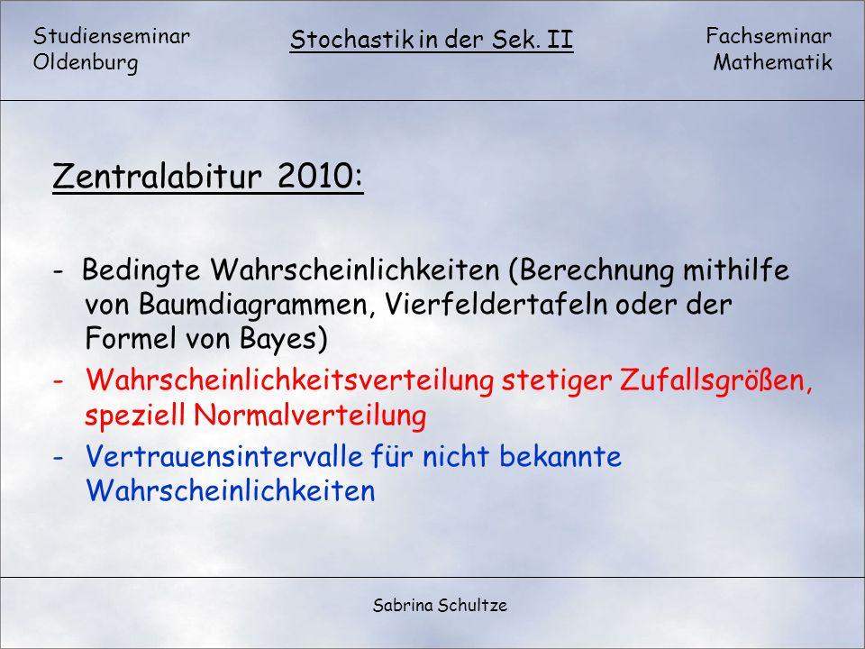Studienseminar Oldenburg Fachseminar Mathematik Stochastik in der Sek. II Sabrina Schultze Zentralabitur 2010: - Bedingte Wahrscheinlichkeiten (Berech