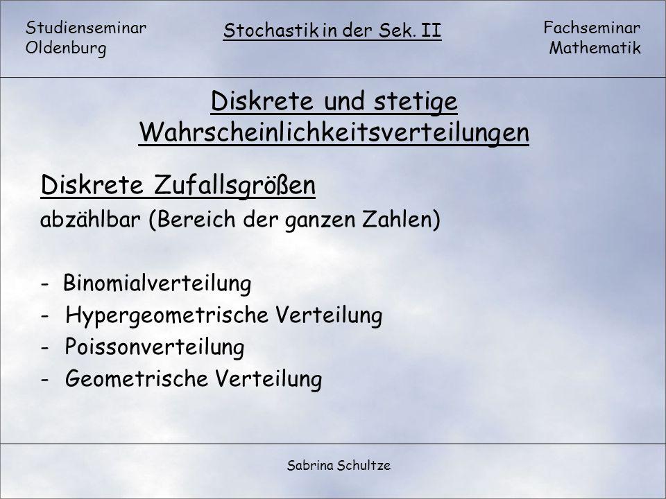 Studienseminar Oldenburg Fachseminar Mathematik Stochastik in der Sek. II Sabrina Schultze Diskrete und stetige Wahrscheinlichkeitsverteilungen Diskre
