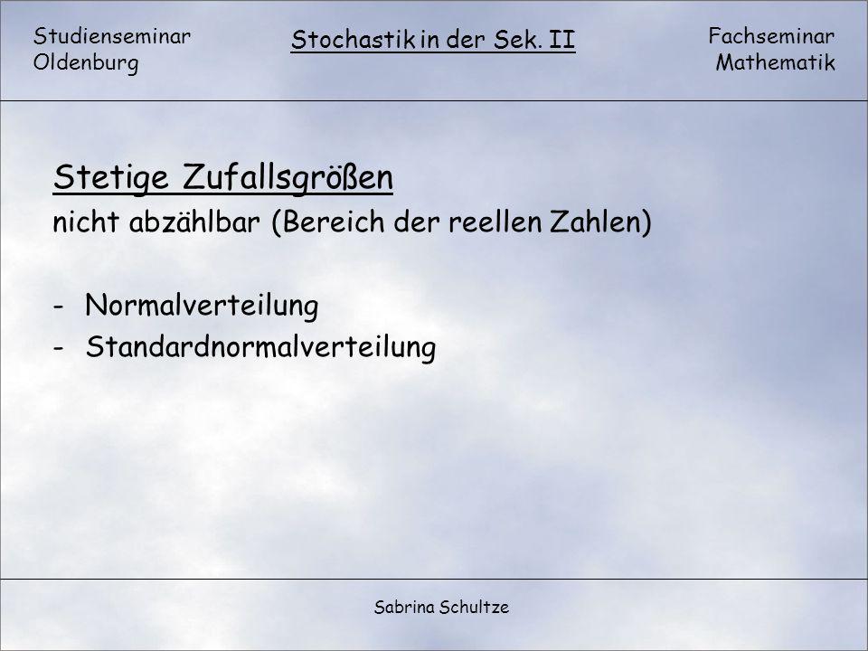Studienseminar Oldenburg Fachseminar Mathematik Stochastik in der Sek. II Sabrina Schultze Stetige Zufallsgrößen nicht abzählbar (Bereich der reellen