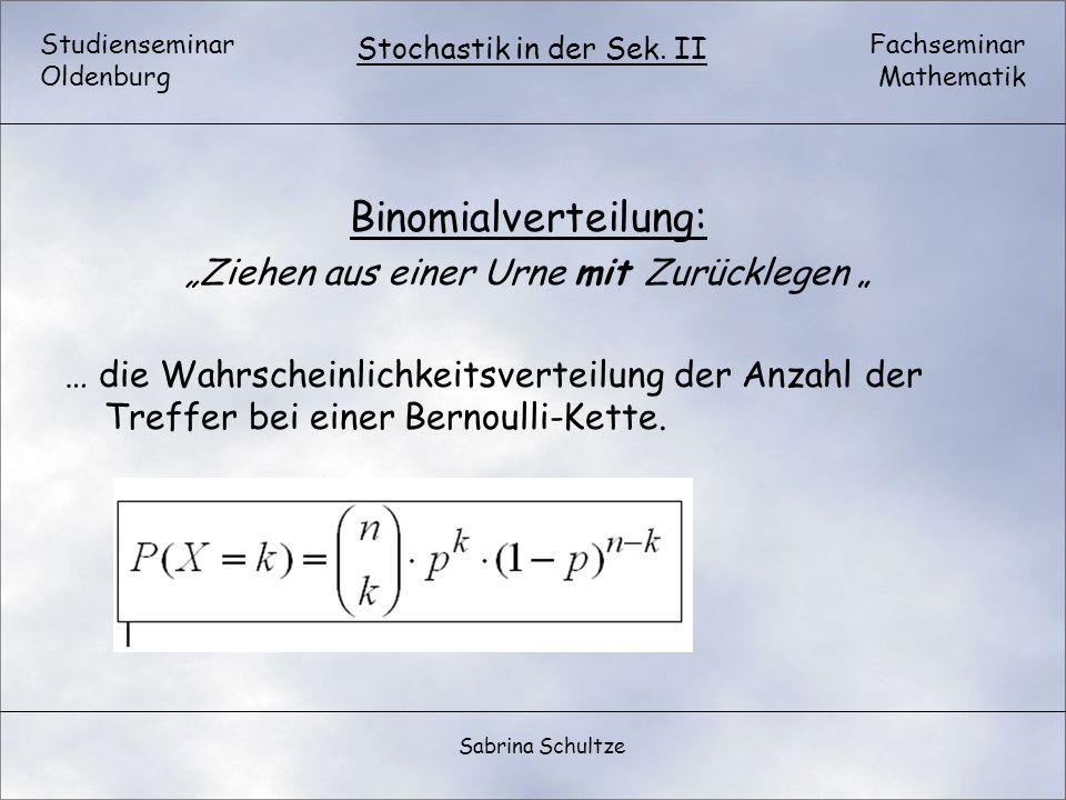 Studienseminar Oldenburg Fachseminar Mathematik Stochastik in der Sek. II Sabrina Schultze Binomialverteilung: Ziehen aus einer Urne mit Zurücklegen …
