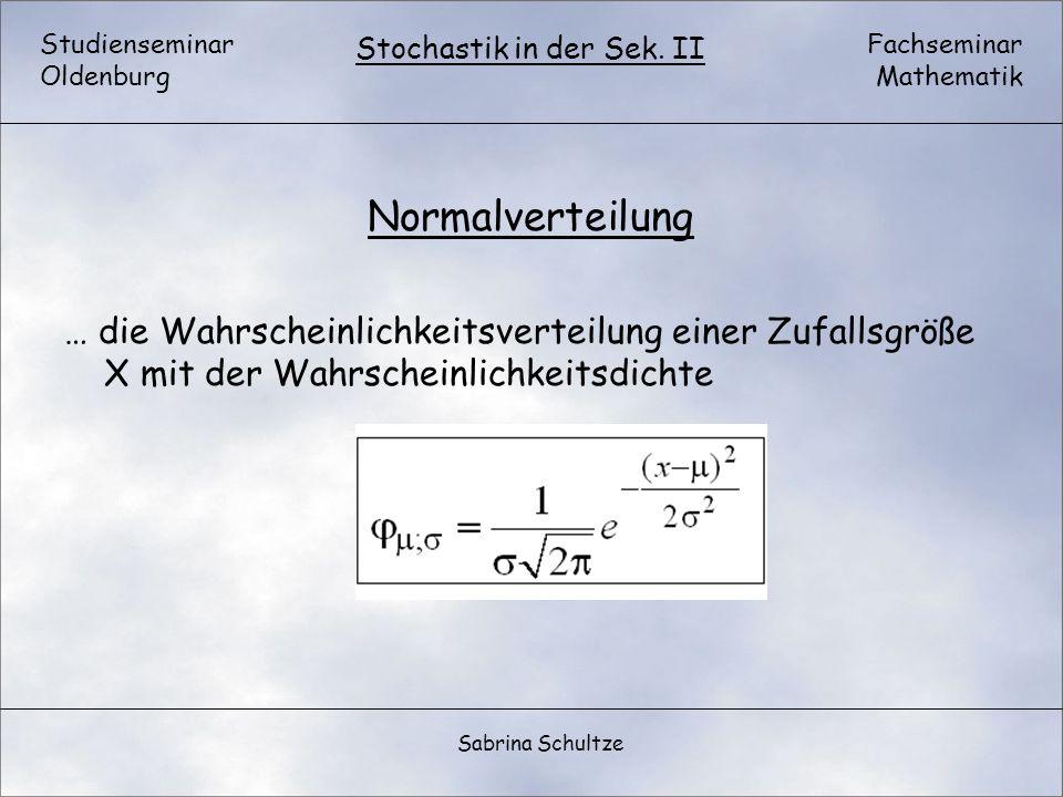 Studienseminar Oldenburg Fachseminar Mathematik Stochastik in der Sek. II Sabrina Schultze Normalverteilung … die Wahrscheinlichkeitsverteilung einer