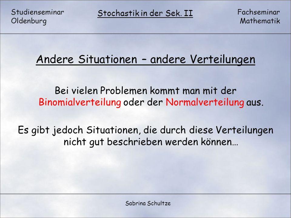 Studienseminar Oldenburg Fachseminar Mathematik Stochastik in der Sek. II Sabrina Schultze Andere Situationen – andere Verteilungen Bei vielen Problem