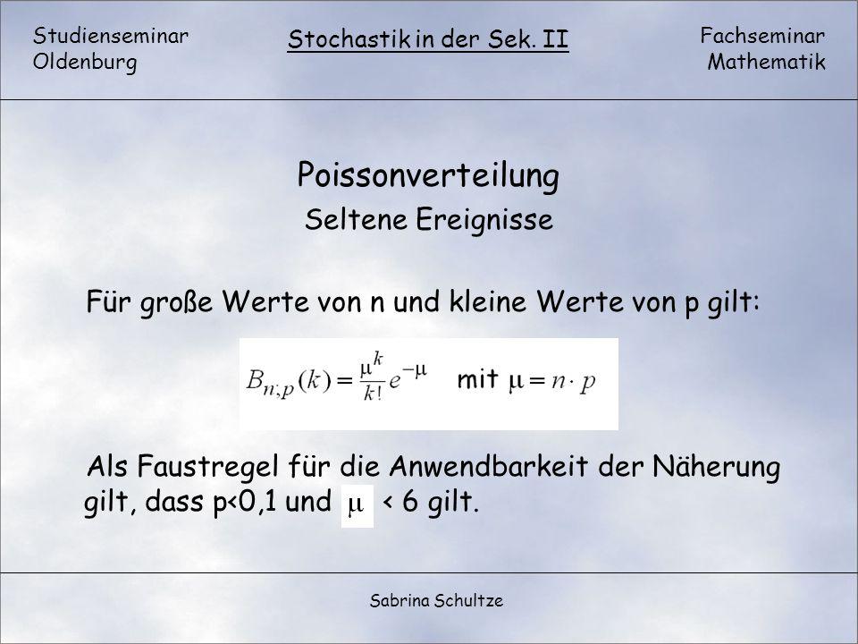 Studienseminar Oldenburg Fachseminar Mathematik Stochastik in der Sek. II Sabrina Schultze Poissonverteilung Seltene Ereignisse Für große Werte von n
