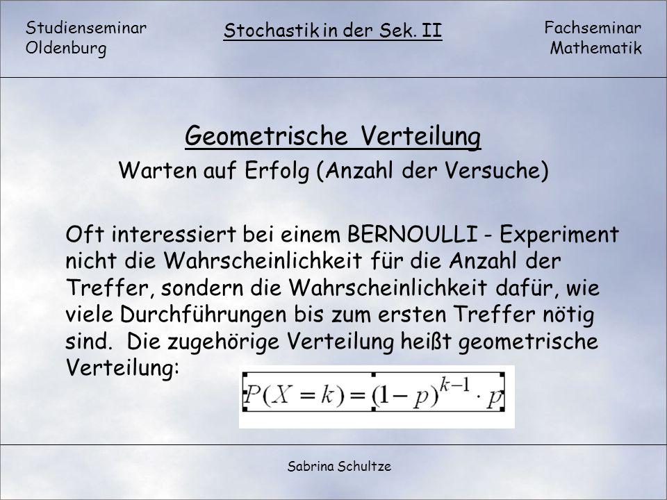 Studienseminar Oldenburg Fachseminar Mathematik Stochastik in der Sek. II Sabrina Schultze Geometrische Verteilung Warten auf Erfolg (Anzahl der Versu