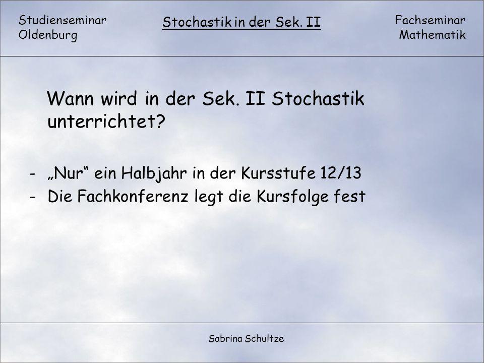 Studienseminar Oldenburg Fachseminar Mathematik Stochastik in der Sek. II Sabrina Schultze Wann wird in der Sek. II Stochastik unterrichtet? -Nur ein