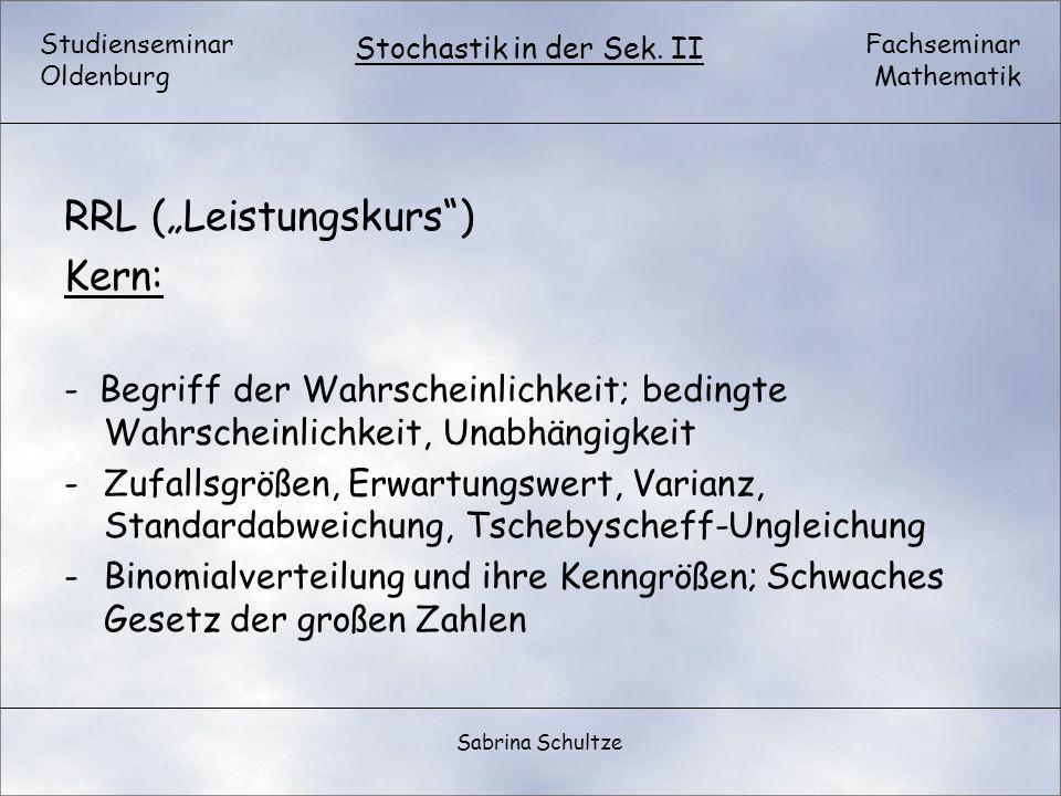 Studienseminar Oldenburg Fachseminar Mathematik Stochastik in der Sek. II Sabrina Schultze RRL (Leistungskurs) Kern: - Begriff der Wahrscheinlichkeit;