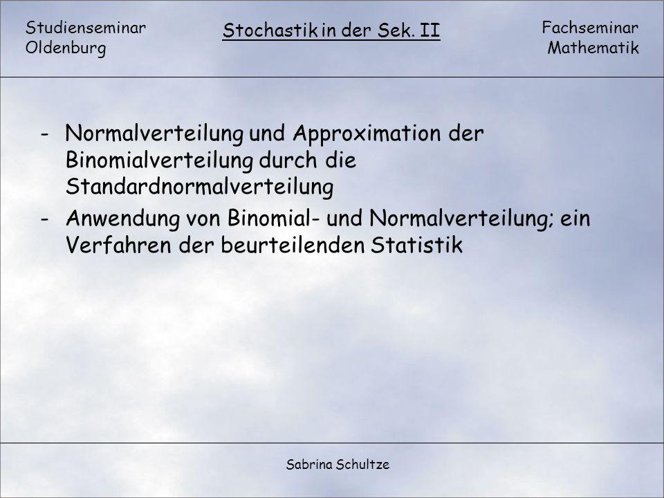 Studienseminar Oldenburg Fachseminar Mathematik Stochastik in der Sek. II Sabrina Schultze -Normalverteilung und Approximation der Binomialverteilung