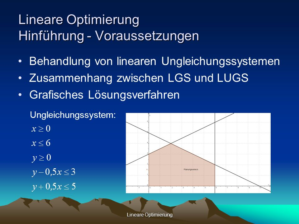 Lineare Optimierung Lineare Optimierung Hinführung - Voraussetzungen Behandlung von linearen Ungleichungssystemen Zusammenhang zwischen LGS und LUGS G