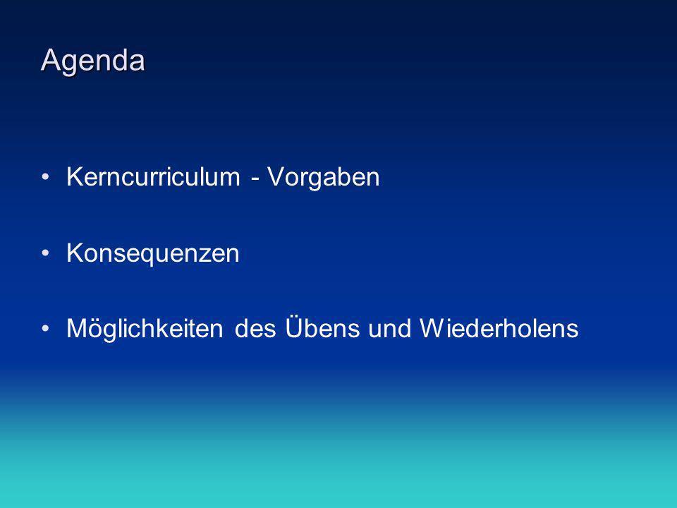 Agenda Kerncurriculum - Vorgaben Konsequenzen Möglichkeiten des Übens und Wiederholens