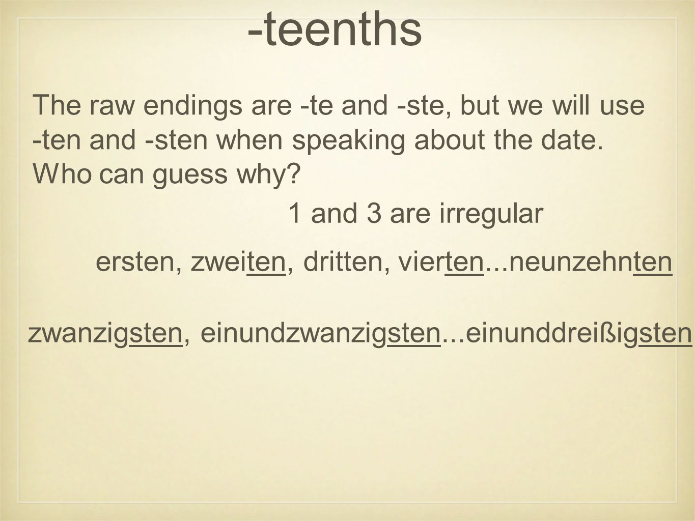 -teenths ersten, zweiten, dritten, vierten...neunzehnten zwanzigsten, einundzwanzigsten...einunddreißigsten The raw endings are -te and -ste, but we will use -ten and -sten when speaking about the date.