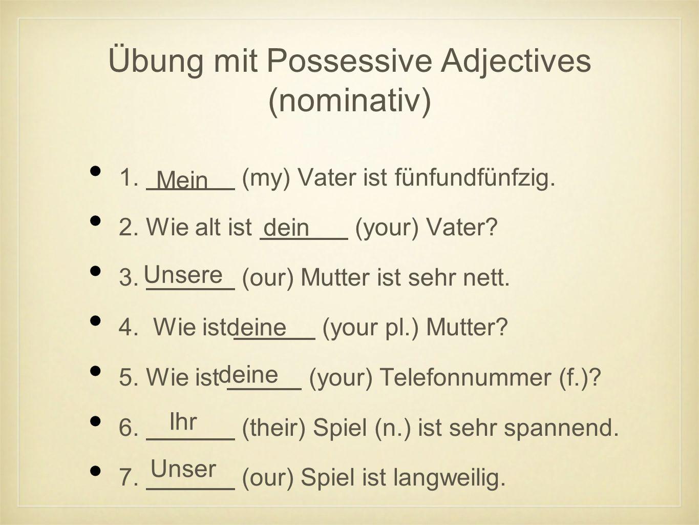 Übung mit Possessive Adjectives (nominativ) 1. (my) Vater ist fünfundfünfzig.
