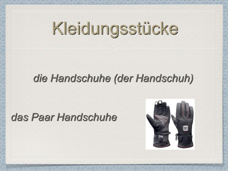 KleidungsstückeKleidungsstücke die Handschuhe (der Handschuh) das Paar Handschuhe