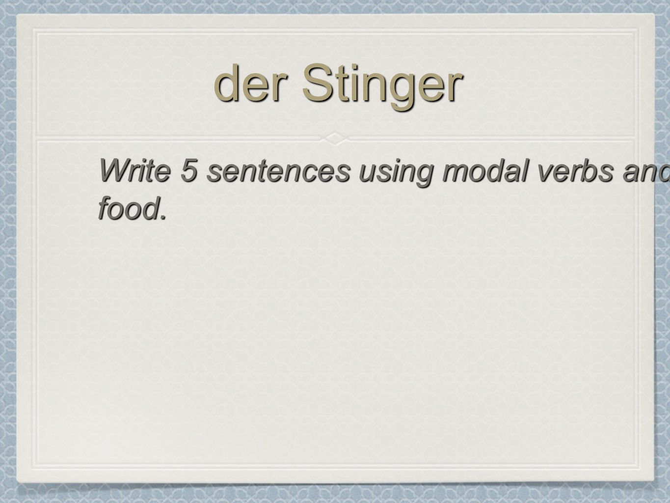 der Stinger Write 5 sentences using modal verbs and food.