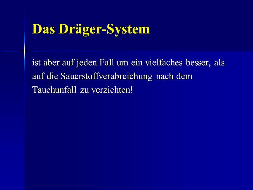 Das Dräger-System Das Dräger-System ist aber auf jeden Fall um ein vielfaches besser, als auf die Sauerstoffverabreichung nach dem Tauchunfall zu verz
