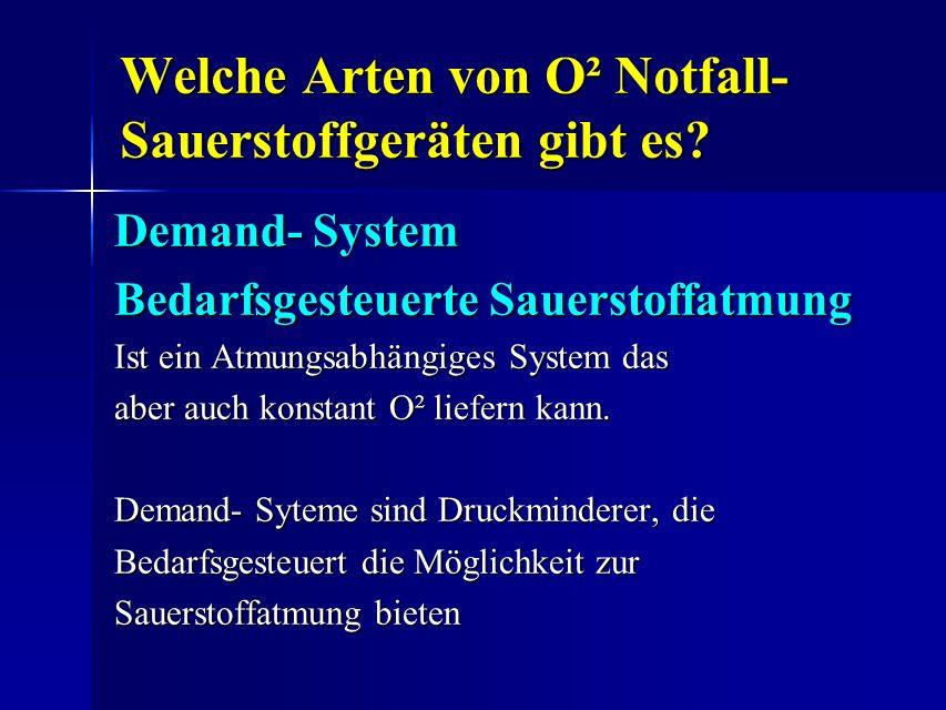 Welche Arten von O² Notfall- Sauerstoffgeräten gibt es? Demand- System Bedarfsgesteuerte Sauerstoffatmung Ist ein Atmungsabhängiges System das aber au