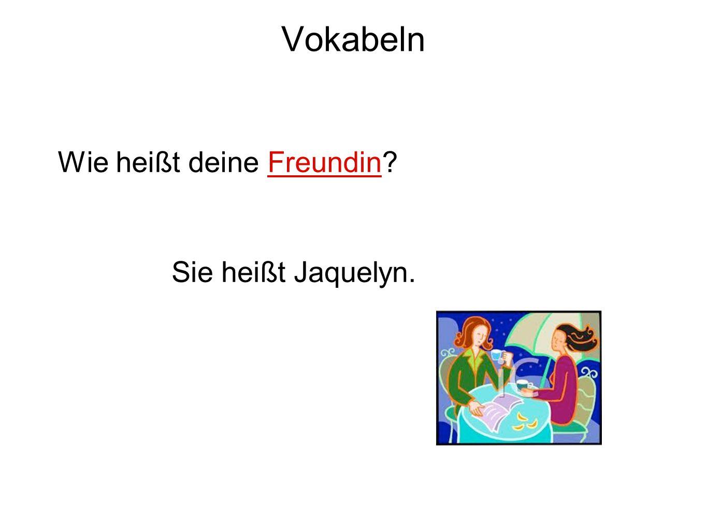 Vokabeln Wie heißt deine Freundin? Sie heißt Jaquelyn.
