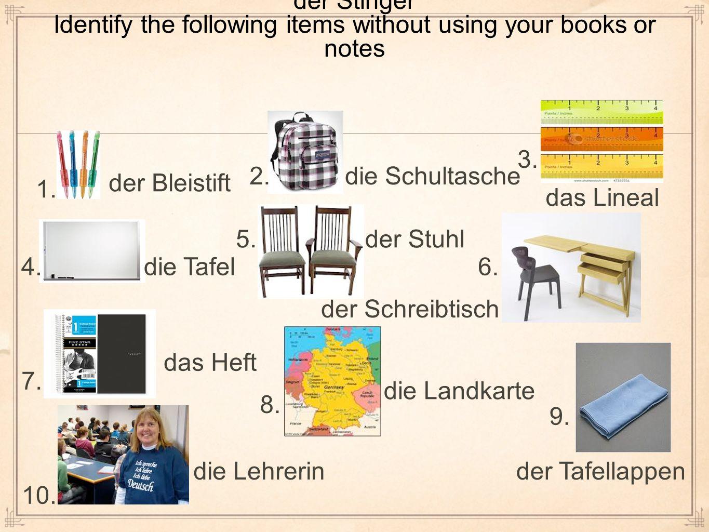 der Stinger Identify the following items without using your books or notes 1. der Bleistift 2.die Schultasche 3. das Lineal 4.die Tafel 5.der Stuhl 6.