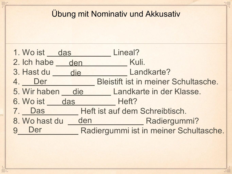 Übung mit Nominativ und Akkusativ 1. Wo ist Lineal? 2. Ich habe Kuli. 3. Hast du Landkarte? 4. Bleistift ist in meiner Schultasche. 5. Wir haben Landk