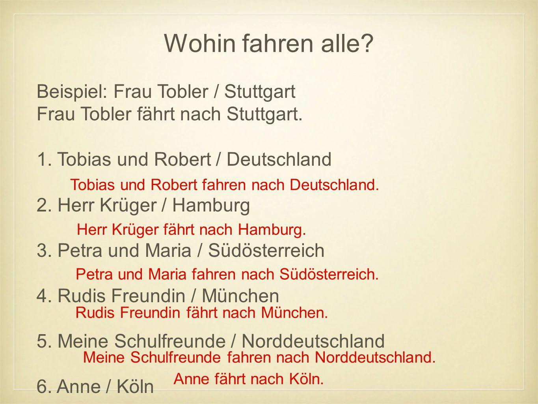 Wohin fahren alle? Beispiel: Frau Tobler / Stuttgart Frau Tobler fährt nach Stuttgart. 1. Tobias und Robert / Deutschland 2. Herr Krüger / Hamburg 3.